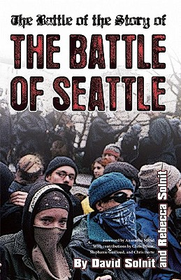 The Battle of the Story of the Battle of Seattle By Solnit, David/ Solnit, Rebecca/ Mittal, Anuradha (CON)/ Dixon, Chris (CON)/ Guilloud, Stephanie (CON)